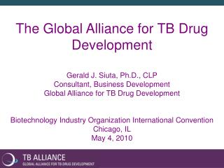 The Global Alliance for TB Drug Development Gerald J. Siuta, Ph.D., CLP