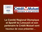 Le Comit  R gional Olympique et Sportif du Limousin et son partenaire le Cr dit Mutuel sont heureux de vous pr senter