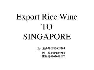 Export Rice Wine TO SINGAPORE By   童少华 0503005205                 周    钧 0503005213 庄泾坤 0503005207
