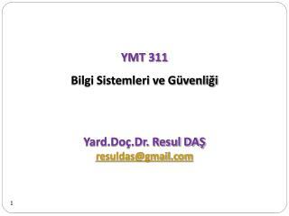 YMT 311 Bilgi Sistemleri ve Güvenliği   Yard.Doç.Dr. Resul DAŞ resuldas@gmail