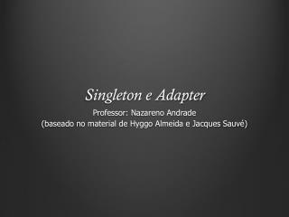 Singleton  e  Adapter