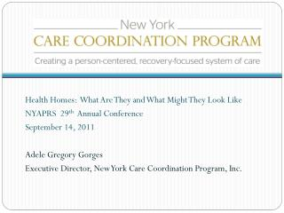 Health Homes:  What Are They and What Might They Look Like NYAPRS  29th  Annual Conference September 14, 2011  Adele Gre