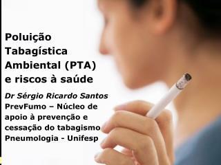 Poluição Tabagística Ambiental (PTA)    e riscos à saúde Dr Sérgio Ricardo Santos