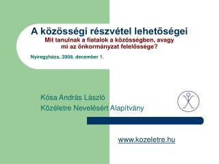 Nyíregyháza ,  2008. december 1.      Kósa András László      Közéletre Nevelésért Alapítvány