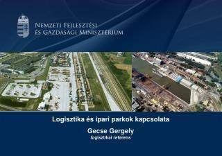 Logisztika és ipari parkok kapcsolata Gecse Gergely logisztikai referens
