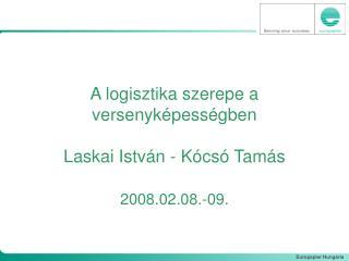 A logisztika szerepe a versenyképességben Laskai István - Kócsó Tamás 2008.02.08.-09.