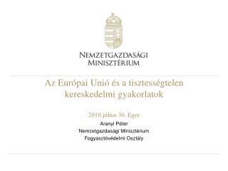 Az Európai Unió és a tisztességtelen kereskedelmi gyakorlatok 2010.július 30. Eger