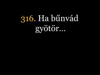 316.  Ha bűnvád gyötör…