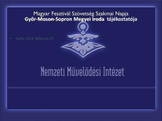 Magyar Fesztivál Szövetség Szakmai Napja Győr-Moson-Sopron Megyei Iroda   tájékoztatója