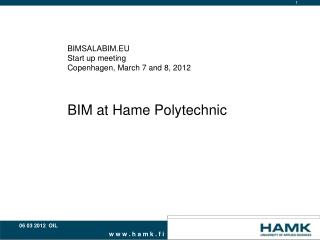 BIMSALABIM.EU Start up meeting Copenhagen, March 7 and 8, 2012 BIM at Hame Polytechnic