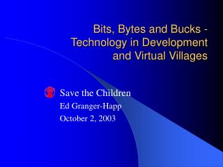 Bits, Bytes and Bucks -  Technology in Development and Virtual Villages