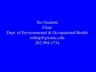 Tee Guidotti Chair Dept. of Environmental  Occupational Health eohtlggwumc 202-994-1734