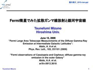 Fermi 衛星でみた拡散ガンマ線放射と銀河宇宙線 Tsunefumi Mizuno Hiroshima Univ. June 15, 2009