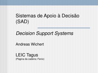 Sistemas de Apoio à Decisão (SAD) Decision Support Systems Andreas Wichert LEIC Tagus