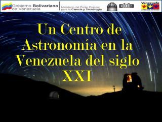 Un Centro de Astronomía en la Venezuela del siglo XXI
