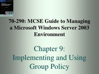 70-290: MCSE Guide to Managing a Microsoft Windows Server 2003 Environment  Chapter 9: Implementing and Using Group Poli