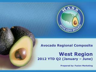 Avocado Regional Composite West Region 2012 YTD Q2 (January – June) Prepared by: Fusion Marketing
