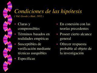 Condiciones de las hipótesis ( Vid. Goode y Hatt, 1952 )