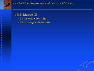 La Genética Forense aplicada a casos históricos  1485: Ricardo III  La historia y los mitos