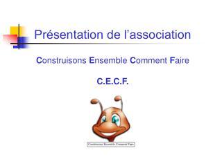 Présentation de l'association C onstruisons  E nsemble  C omment  F aire C.E.C.F.