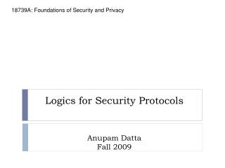 Logics for Security Protocols Anupam Datta Fall 2009