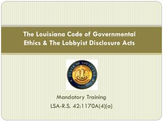 The Louisiana Code of Governmental Ethics  The Lobbyist Disclosure Acts