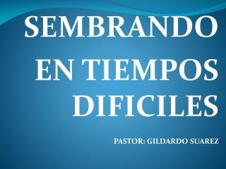 SEMBRANDO   EN  TIEMPOS DIFICILES PASTOR: GILDARDO SUAREZ