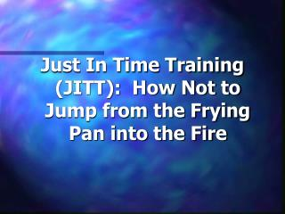 Just In Time Training JITT:  How Not to Jump from the Frying Pan into the Fire