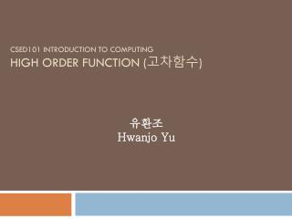CSED101 INTRODUCTION TO COMPUTING HIGH ORDER FUNCTION ( 고차함수 )