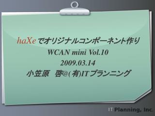 haXe でオリジナルコンポーネント作り WCAN mini Vol.10 2009.03.14 小笠原 啓@(有) IT プランニング