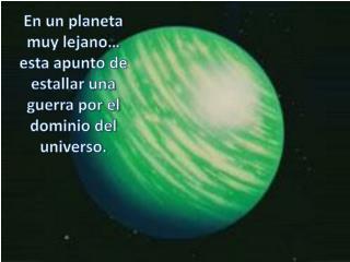 En un planeta muy lejano… esta apunto de estallar una guerra por el dominio del universo.