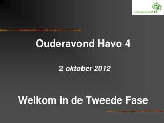 Ouderavond Havo 4 2  oktober 2012 Welkom in de Tweede Fase