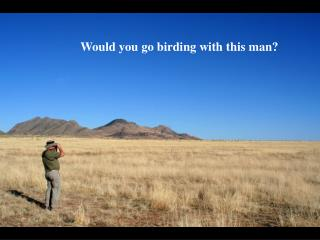 Would you go birding with this man?