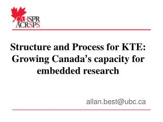 Structure and Process for KTE: Growing Canada ' s capacity for embedded research