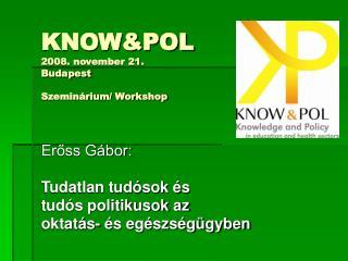 KNOW&POL 2008. november 21. Budapest Szeminárium/ Workshop