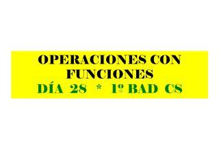 OPERACIONES CON FUNCIONES DÍA  28   *   1º BAD  CS