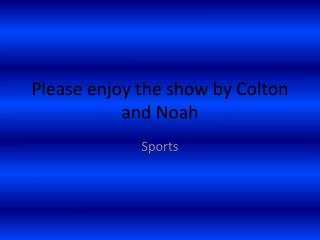 Please enjoy the show by Colton and Noah