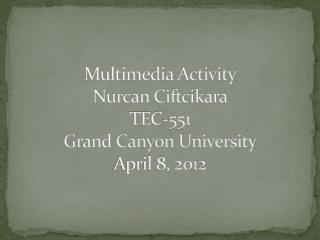 Multimedia Activity Nurcan Ciftcikara TEC-551 Grand Canyon University April 8, 2012