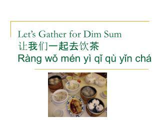 Let's Gather for Dim Sum 让 我 们 一起去 饮 茶 Ràng wǒ mén yì qǐ qù yǐn chá