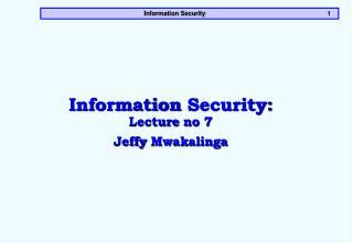 Information Security: Lecture no 7 Jeffy Mwakalinga