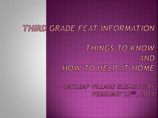 Third Grade FCAT Information  Things to Know and How to Help at Home  Oakleaf Village Elementary February 23rd, 2011