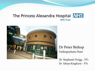 Dr Peter Bishop Undergraduate Dean Dr  Stephanie Twigg – FY1 Dr  Islean Kinghorn – FY1