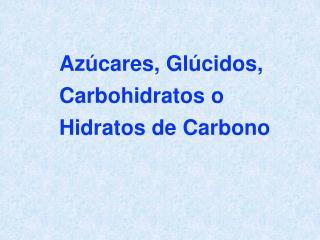 Azúcares, Glúcidos, Carbohidratos o Hidratos de Carbono