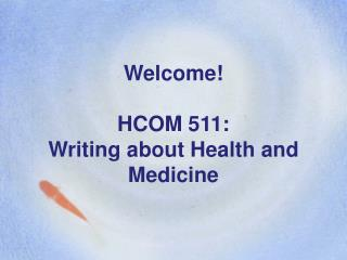Welcome! HCOM 511: Writing about Health and Medicine