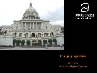 Changing Legislation Larry Hollar,  North Central Regional Organizer
