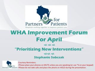 "WHA Improvement Forum For April     ""Prioritizing New Interventions""    Stephanie Sobczak"