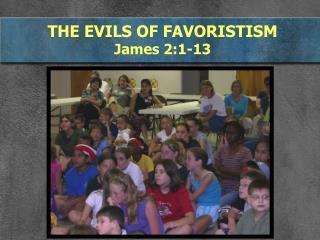 THE EVILS OF FAVORISTISM  James 2:1-13