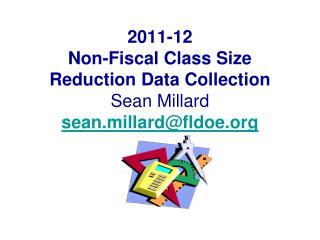 2011-12 Non-Fiscal Class Size Reduction Data Collection Sean Millard sean.millardfldoe