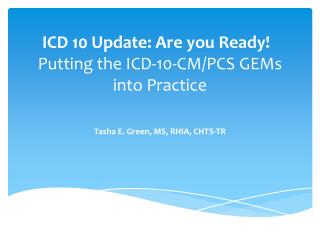 ICD 10 Update: Are you Ready!  Putting the ICD-10-CM/PCS GEMs into Practice