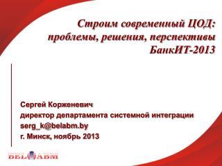 Строим современный ЦОД:  проблемы, решения, перспективы БанкИТ-2013